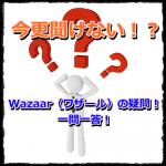 Wazaar(ワザール)今更聞けない!一問一答!