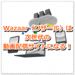 Wazaar(ワザール)は次世代の動画配信サイトになる!