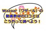 Wazaar(ワザール)の動画教材の口コミはこうやって調べよう!