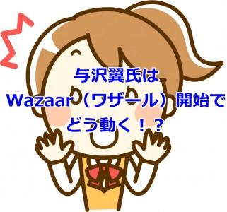 与沢翼氏はWazaar(ワザール)開始でどう動く!?