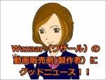 Wazaar(ワザール)の 動画販売側(製作者側)に グッドニュース!!