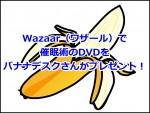 Wazaar(ワザール)で催眠術のDVDをバナナデスクさんがプレゼント!