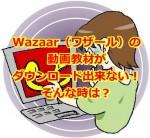 Wazaar(ワザール)の動画教材がダウンロード出来ない!そんな時は?