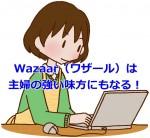 Wazaar(ワザール)は主婦の強い味方にもなる!